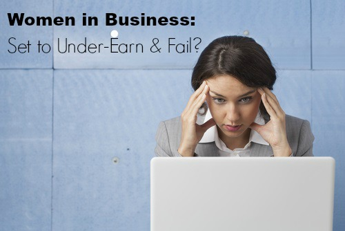 PRESS RELEASE: Are Women in Business Destined to Under-Earn & Fail?