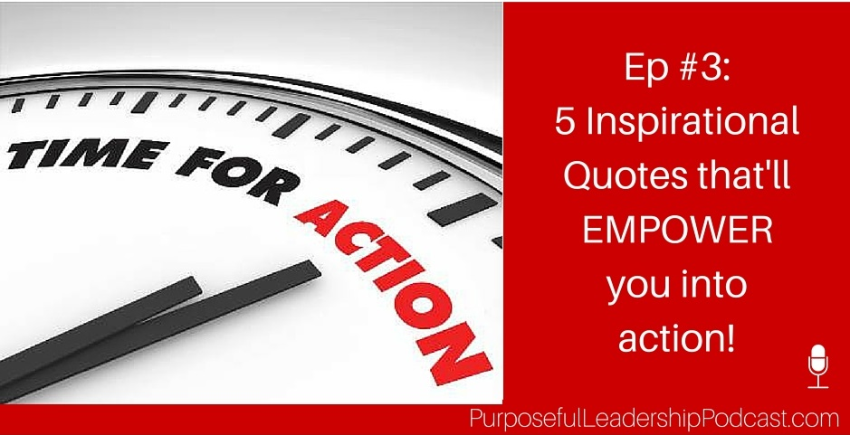 [Ep #3] Purposeful Leadership Podcast: 5 Inspirational Quotes that'll Empower You Into Action