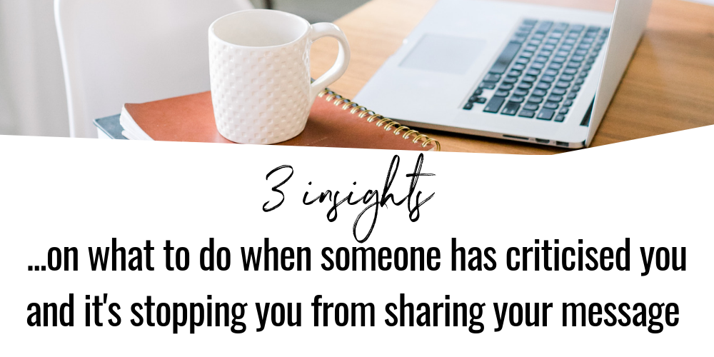 3 tips on what to do when someone has criticised you and it's stopping you from sharing your message